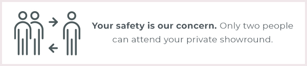 Your safety is our concern. Only two people can attend your private showround.